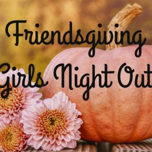 11/19 Girls Night Out - Friendsgiving at Girls With Confidence Center